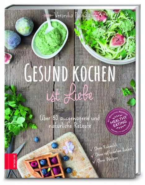 Gesund kochen ist Liebe - Über 80 ausgewogene und natürliche Rezepte / Veronika Pachala