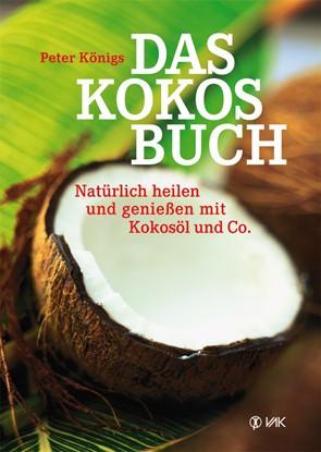 Das Kokosbuch: Natürlich heilen und genießen mit Kokosöl & Co. / Peter König