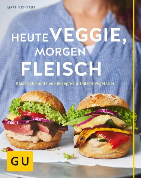 Heute veggie, morgen Fleisch - Klassische und neue Rezepte für Teilzeit-Vegetarier / Martin Kintrup